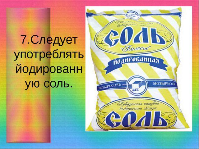7.Следует употреблять йодированную соль.