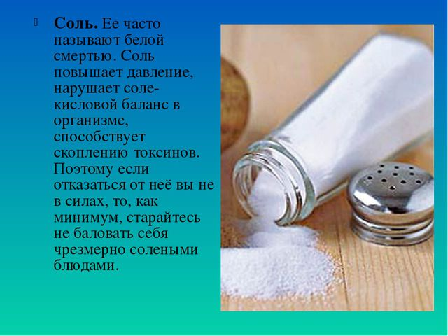 Соль. Ее часто называют белой смертью. Соль повышает давление, нарушает соле-...