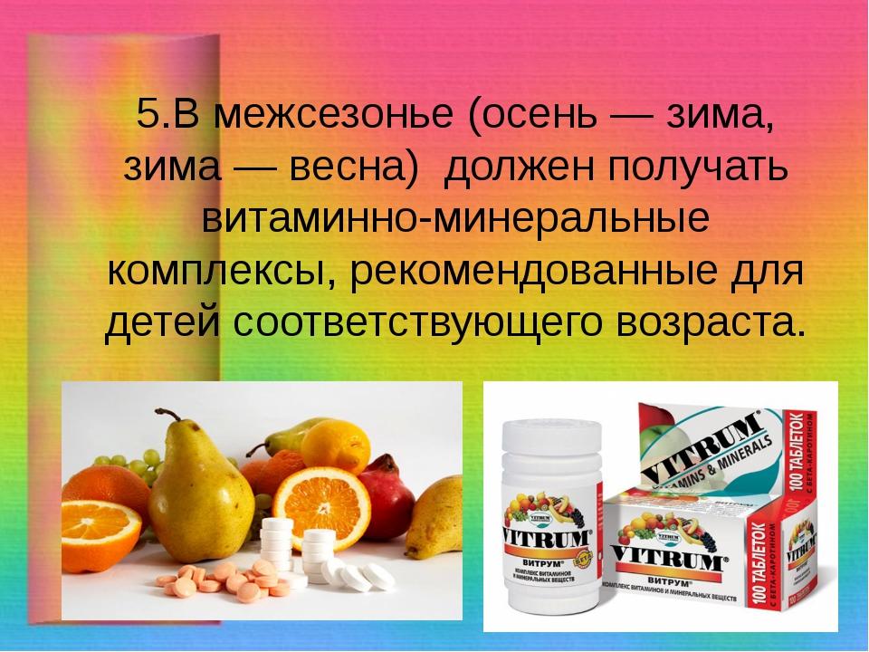 5.В межсезонье (осень — зима, зима — весна) должен получать витаминно-минерал...