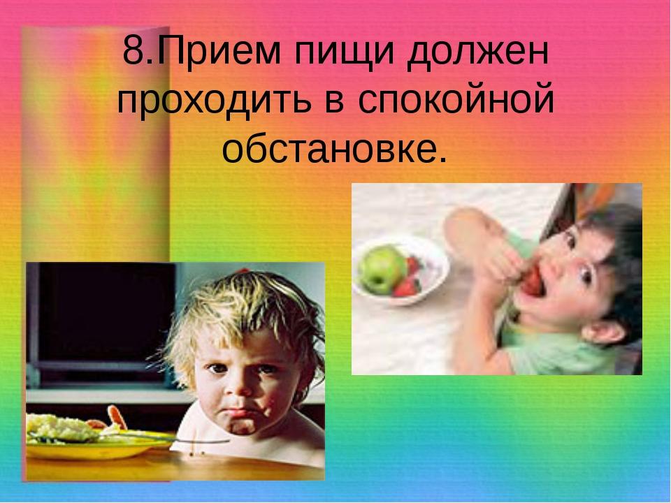 8.Прием пищи должен проходить в спокойной обстановке.
