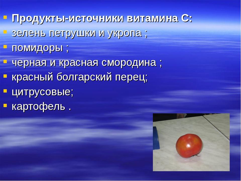 Продукты-источники витамина С: зелень петрушки и укропа ; помидоры ; черная и...