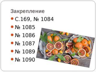 Закрепление С.169, № 1084 № 1085 № 1086 № 1087 № 1089 № 1090