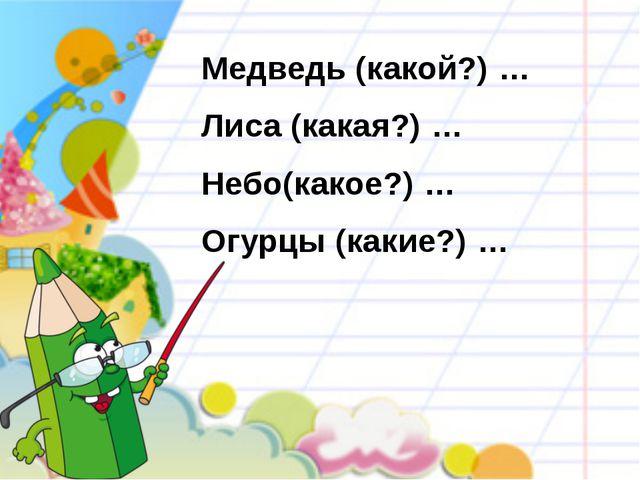 Медведь (какой?) … Лиса (какая?) … Небо(какое?) … Огурцы (какие?) …