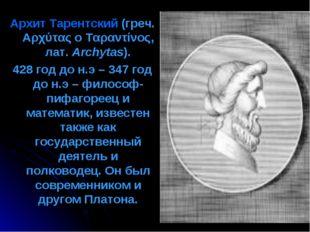 Архит Тарентский (греч. Αρχύτας ο Ταραντίνος, лат.Archytas). 428 год до н.э