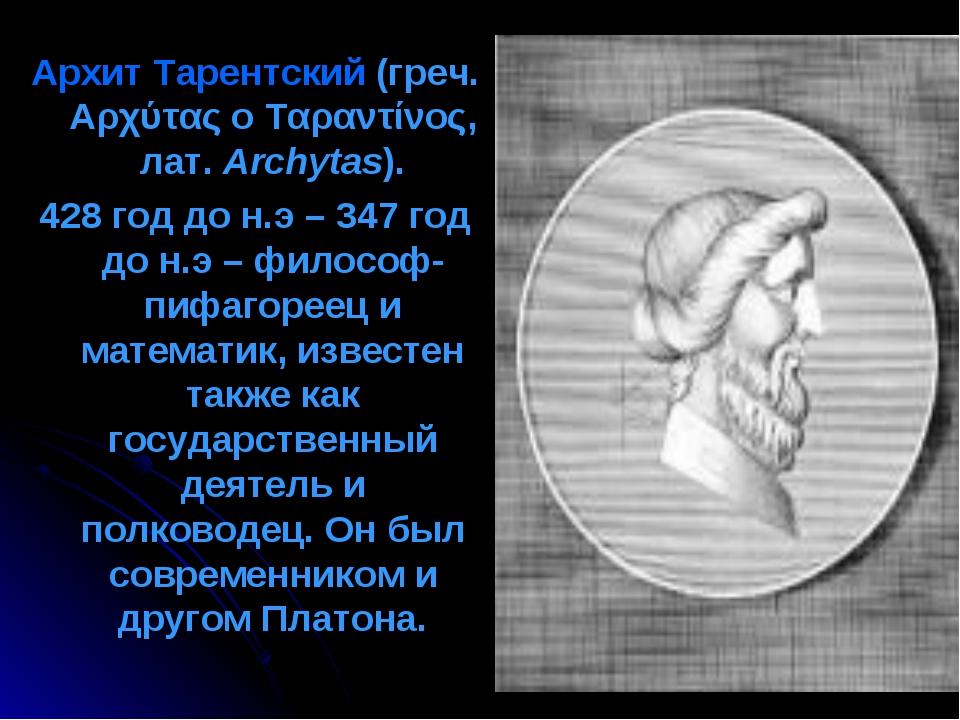 Архит Тарентский (греч. Αρχύτας ο Ταραντίνος, лат.Archytas). 428 год до н.э...
