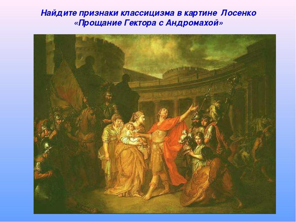 Найдите признаки классицизма в картине Лосенко «Прощание Гектора с Андромахой»