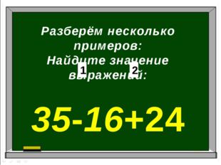 Разберём несколько примеров: Найдите значение выражений: 35-16+24 1 2