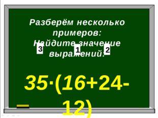 Разберём несколько примеров: Найдите значение выражений: 35∙(16+24-12) 1 2 3