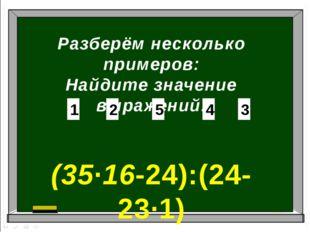 Разберём несколько примеров: Найдите значение выражений: (35∙16-24):(24-23∙1)