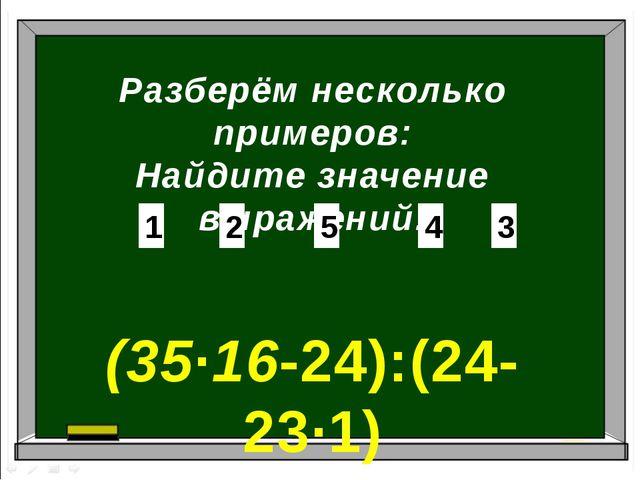 Разберём несколько примеров: Найдите значение выражений: (35∙16-24):(24-23∙1)...