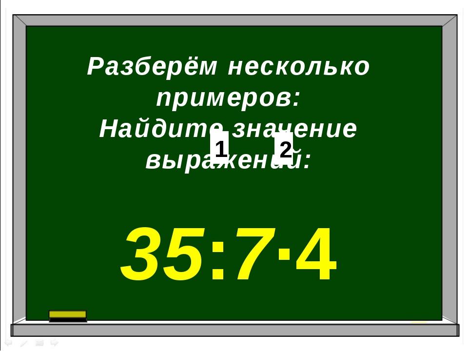 Разберём несколько примеров: Найдите значение выражений: 35:7∙4 1 2