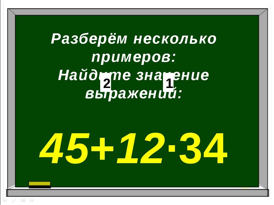 Разберём несколько примеров: Найдите значение выражений: 45+12∙34 1 2