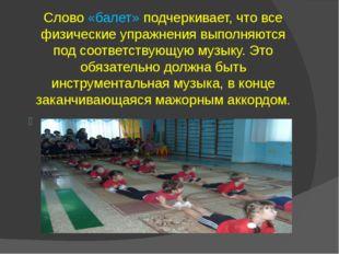 Слово «балет» подчеркивает, что все физические упражнения выполняются под соо