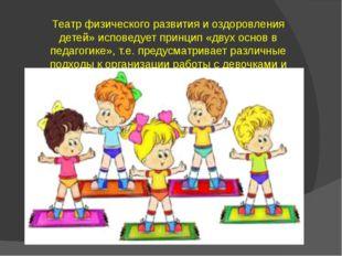 Театр физического развития и оздоровления детей» исповедует принцип «двух осн