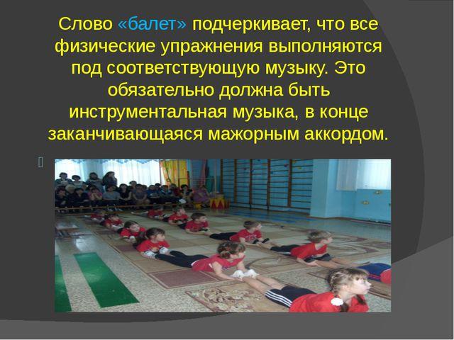 Слово «балет» подчеркивает, что все физические упражнения выполняются под соо...