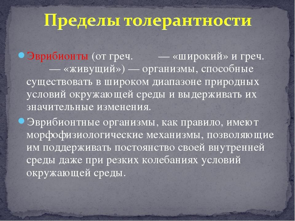 Эврибионты (от греч. ευρί — «широкий» и греч. βίον — «живущий») — организмы,...