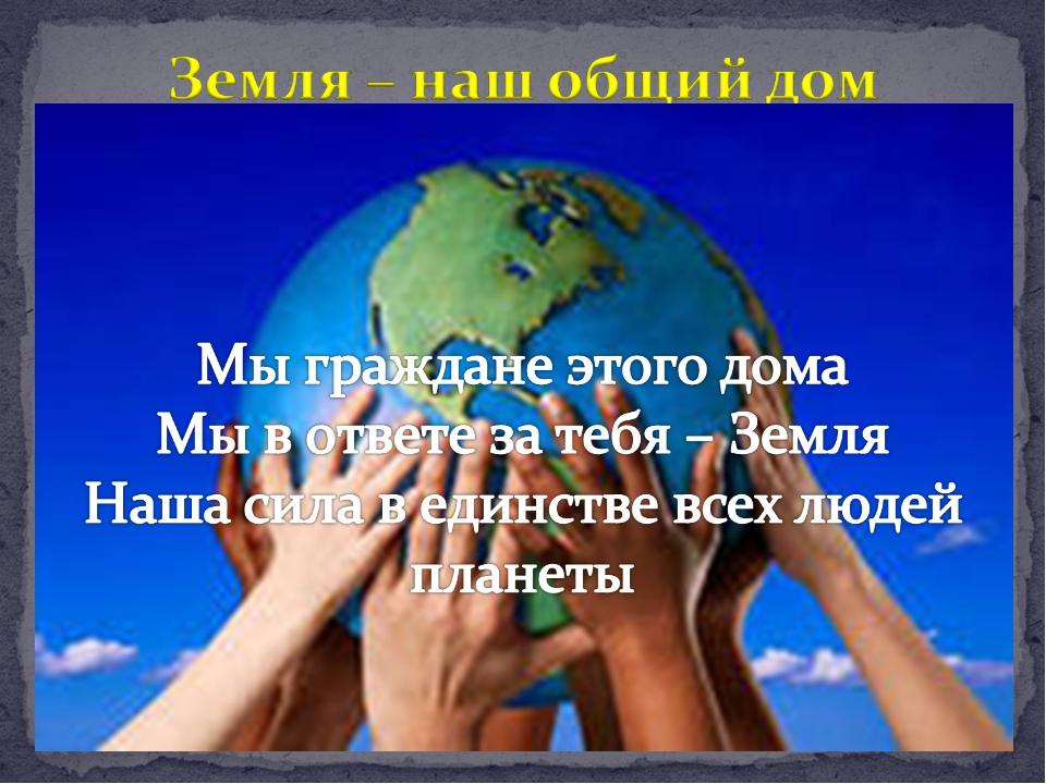 Мы граждане этого дома Мы в ответе за тебя – Земля Наша сила в единстве всех...