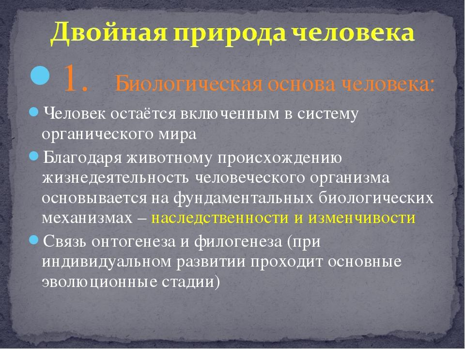 1. Биологическая основа человека: Человек остаётся включенным в систему орган...