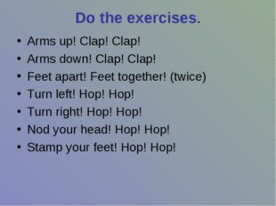 Do the exercises. Arms up! Clap! Clap! Arms down! Clap! Clap! Feet apart! Fee