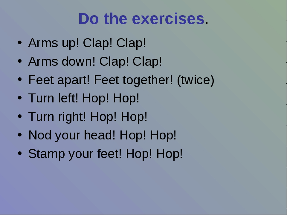 Do the exercises. Arms up! Clap! Clap! Arms down! Clap! Clap! Feet apart! Fee...