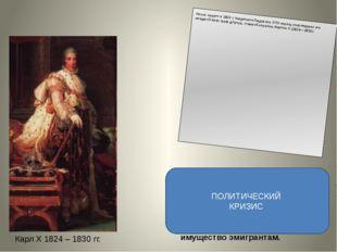 Карл X 1824 – 1830 гг. ЗАКОНЫ: «Закон о миллиарде для эмигрантов»; Роспуск на