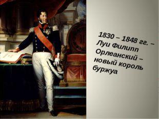 1830 – 1848 гг. – Луи Филипп Орлеанский – новый король буржуа