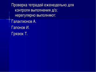 Проверка тетрадей еженедельно для контроля выполнения д/з; нерегулярно выполн