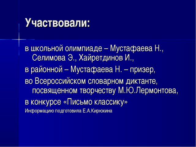 Участвовали: в школьной олимпиаде – Мустафаева Н., Селимова Э., Хайретдинов И...
