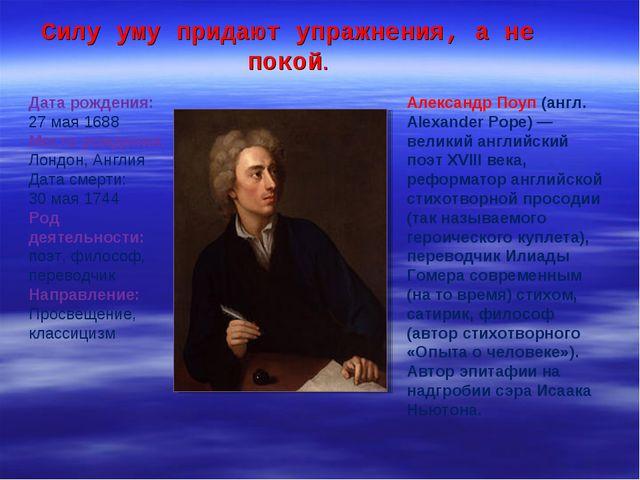Силу уму придают упражнения, а не покой. Александр Поуп (англ. Alexander Pope...