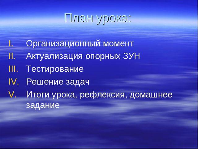 План урока: Организационный момент Актуализация опорных ЗУН Тестирование Реше...