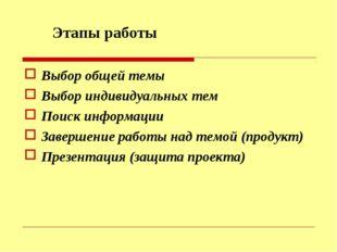 Этапы работы Выбор общей темы Выбор индивидуальных тем Поиск информации Завер