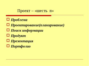 Проект – «шесть п» Проблема Проектирование(планирование) Поиск информации Про