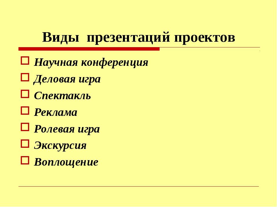 Виды презентаций проектов Научная конференция Деловая игра Спектакль Реклама...