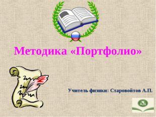 Методика «Портфолио» Учитель физики: Старовойтов А.П.