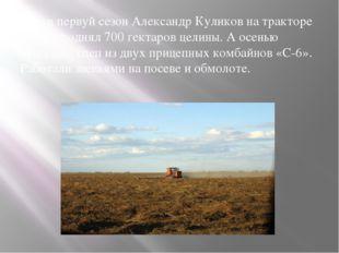 Уже в первуй сезон Александр Куликов на тракторе ДТ-54 поднял 700 гектаров це