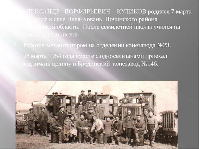 АЛЕКСАНДР ПОРФИРЬЕВИЧ КУЛИКОВ родился 7 марта 1935 года в селе Пеля-Ховань По...