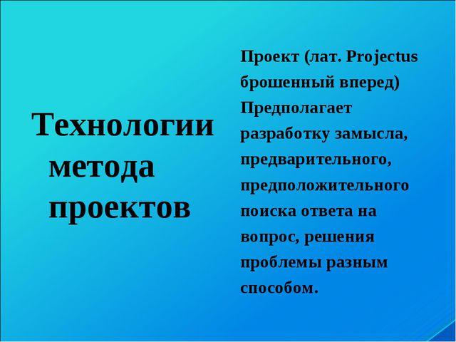 Технологии метода проектов Проект (лат. Projectus брошенный вперед) Предпола...