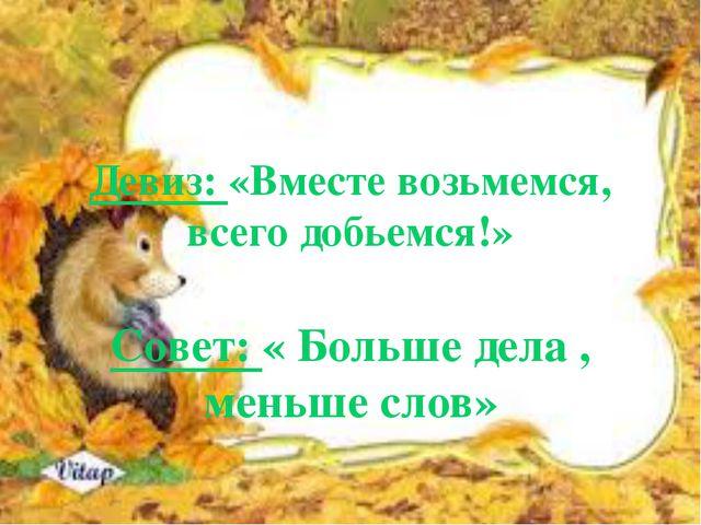 Девиз: «Вместе возьмемся, всего добьемся!» Совет: « Больше дела , меньше слов»