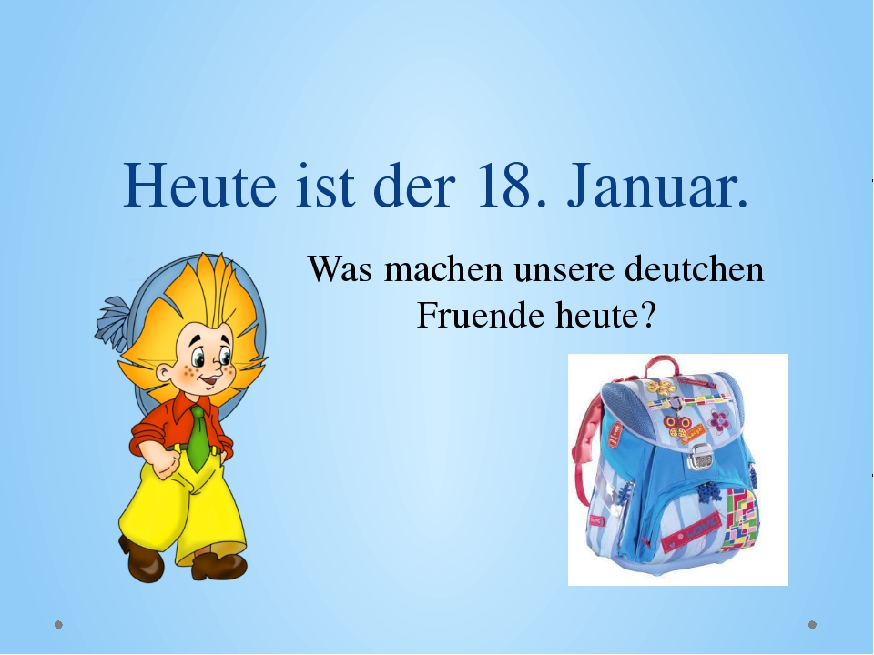 Heute ist der 18. Januar. Was machen unsere deutchen Fruende heute?