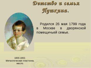 Детство и семья Пушкина. . 1800-1802. Металлическая пластинка, масло. Родился
