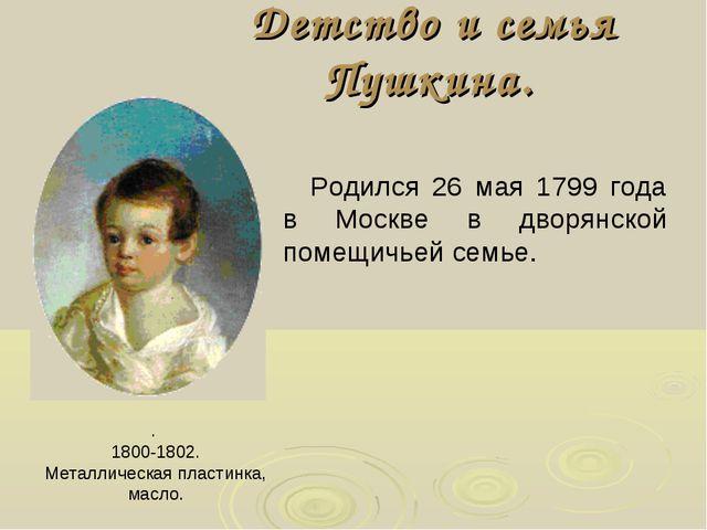 Детство и семья Пушкина. . 1800-1802. Металлическая пластинка, масло. Родился...