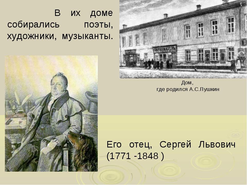 В их доме собирались поэты, художники, музыканты. Дом, где родился А.С.Пушки...