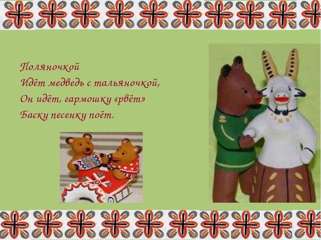 Поляночкой Идёт медведь с тальяночкой, Он идёт, гармошку «рвёт» Баску песенку...