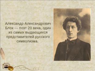 Александр Александрович Блок — поэт 20 века, один из самых выдающихся предста