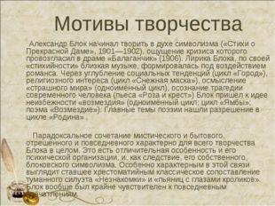 Мотивы творчества Александр Блок начинал творить в духесимволизма(«Стихи о
