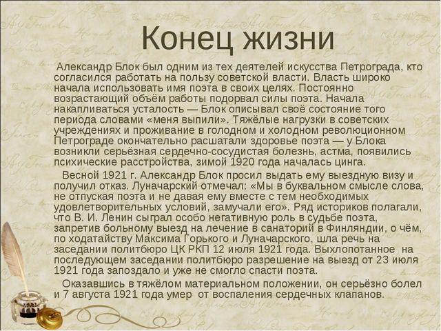 Конец жизни Александр Блок был одним из тех деятелей искусства Петрограда, кт...