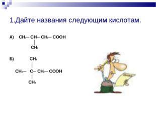 1.Дайте названия следующим кислотам. А) СН3─ СН─ СН2─ СООН │ СН3 Б) СН3 │ СН3