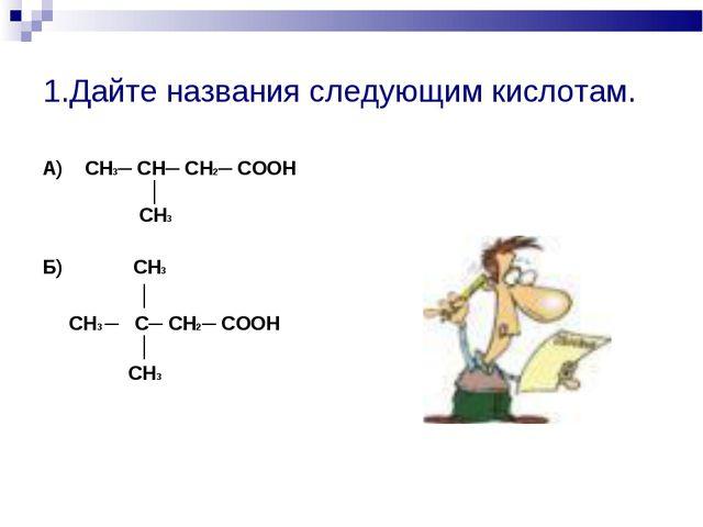 1.Дайте названия следующим кислотам. А) СН3─ СН─ СН2─ СООН │ СН3 Б) СН3 │ СН3...