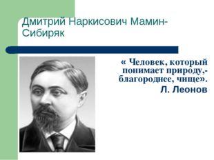 Дмитрий Наркисович Мамин-Сибиряк « Человек, который понимает природу,- благор