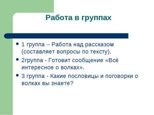 Работа в группах 1 группа – Работа над рассказом (составляет вопросы по текс